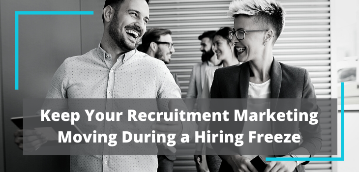 Keep Your Recruitment Marketing Moving During a Hiring Freeze